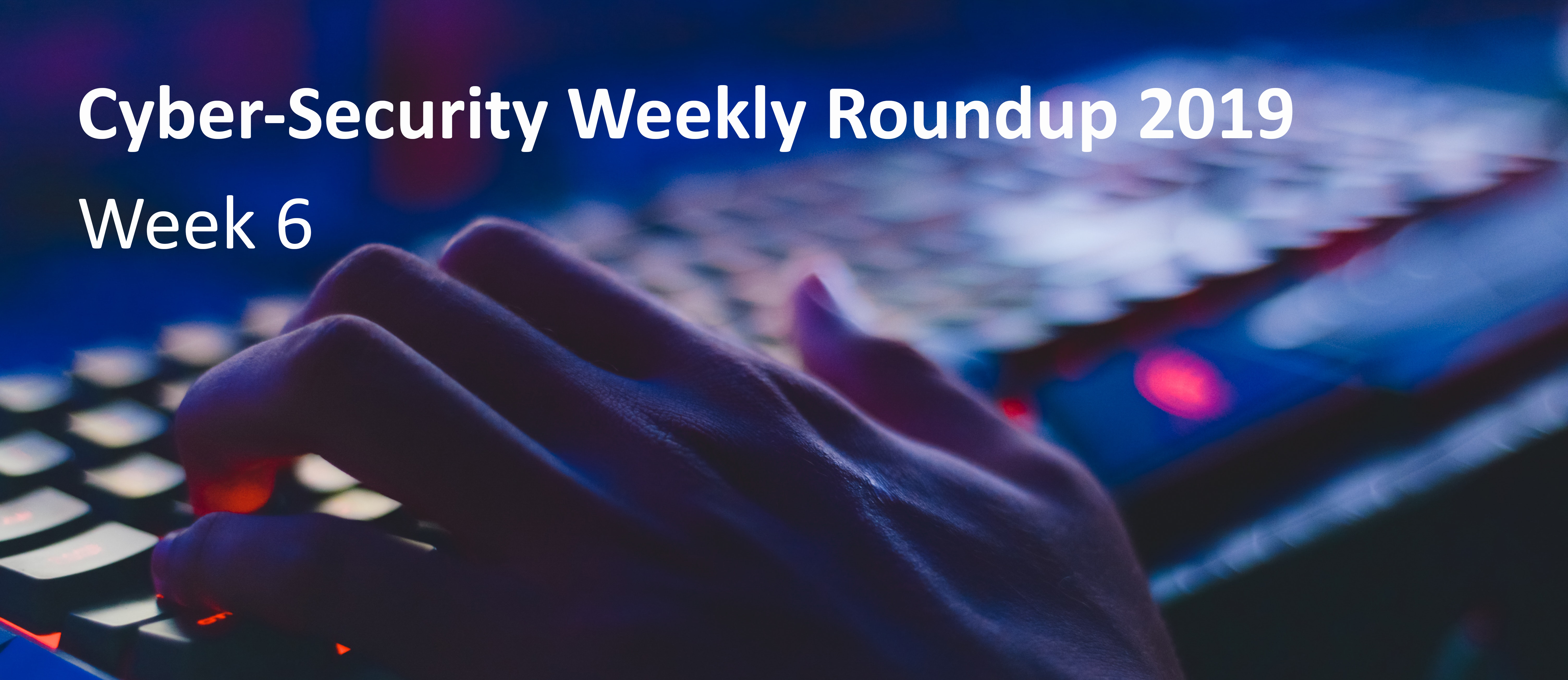 Cyber Attack Weekly Round Up wk 6
