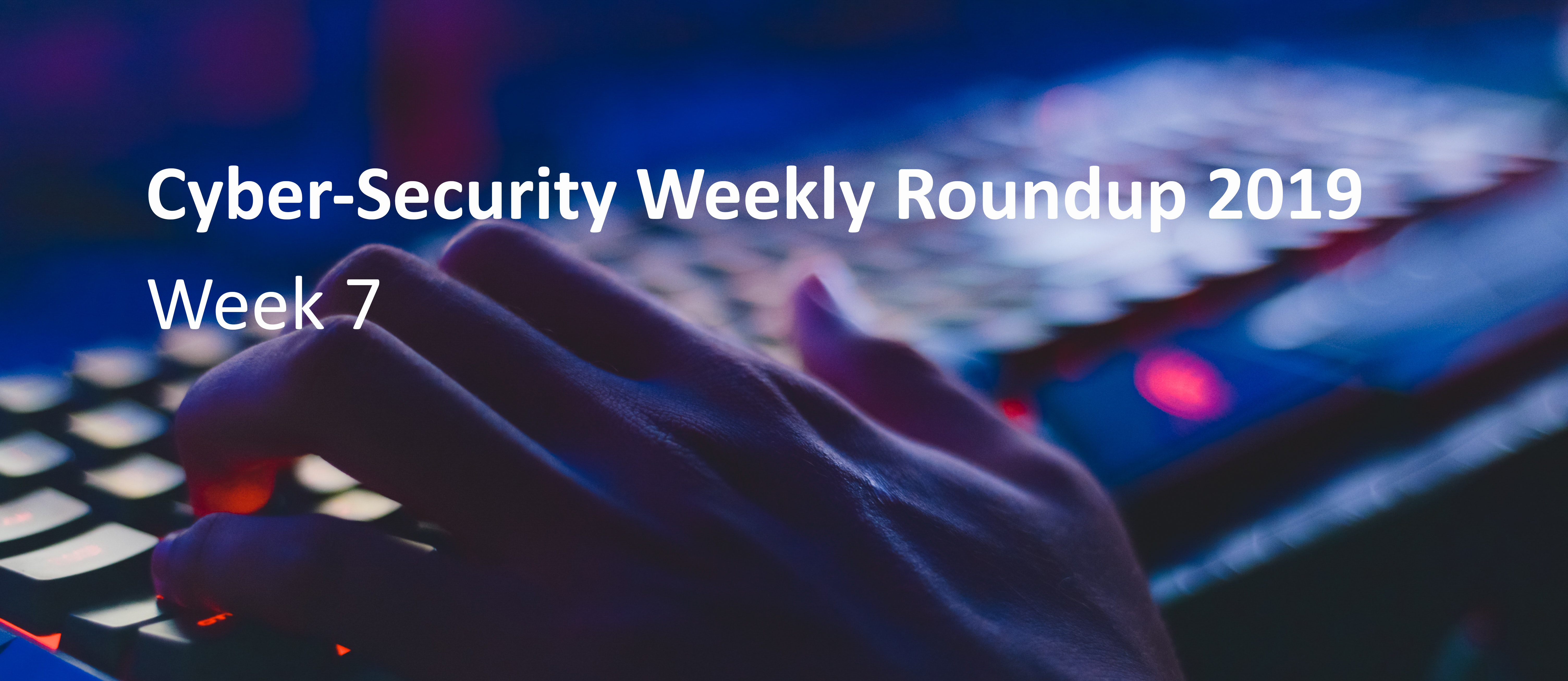Cyber Attack Weekly Round Up wk 7