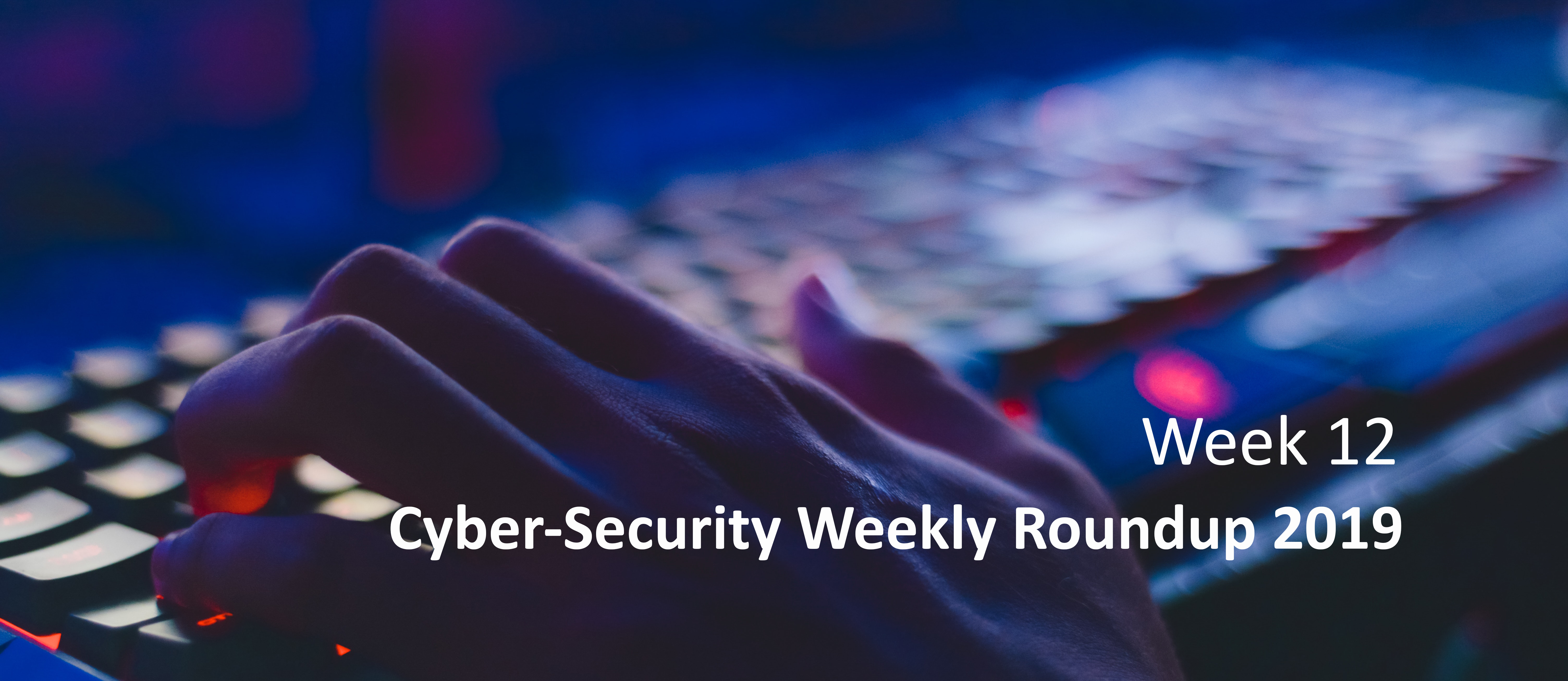 Cyber Attack Weekly Round Up wk 12